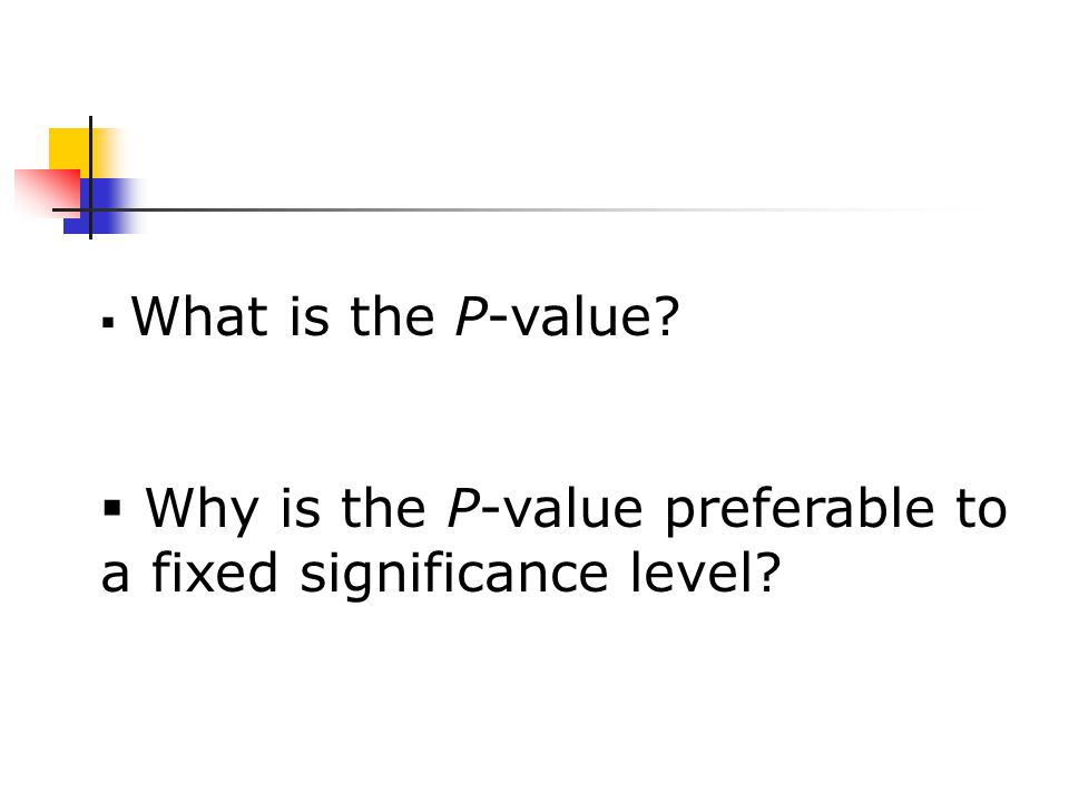  What is the P-value?  Why is the P-value preferable to a fixed significance level?
