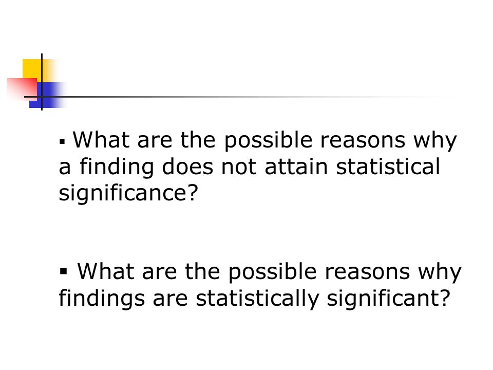  What are the possible reasons why a finding does not attain statistical significance.