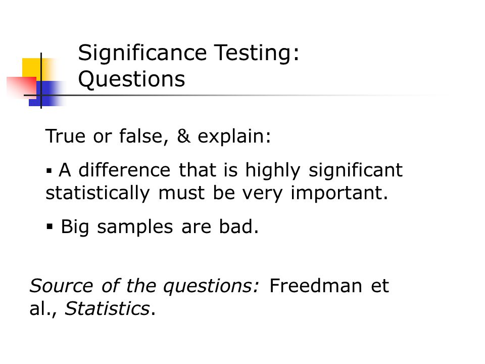 Significance Testing: Questions True or false, & explain:  A difference that is highly significant statistically must be very important.