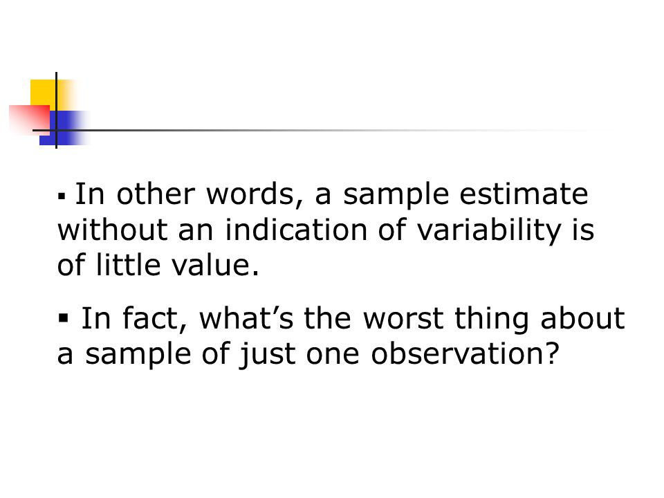  In other words, a sample estimate without an indication of variability is of little value.