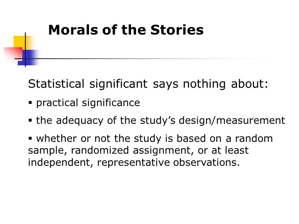 Morals of the Stories Statistical significant says nothing about:  practical significance  the adequacy of the study's design/measurement  whether or not the study is based on a random sample, randomized assignment, or at least independent, representative observations.