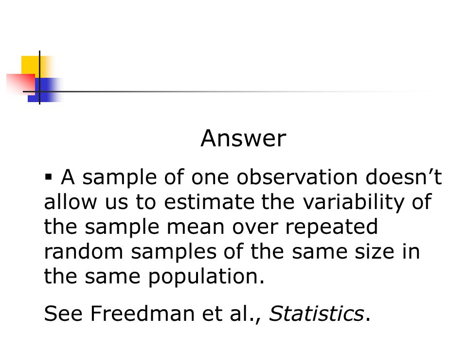 Answer  A sample of one observation doesn't allow us to estimate the variability of the sample mean over repeated random samples of the same size in the same population.
