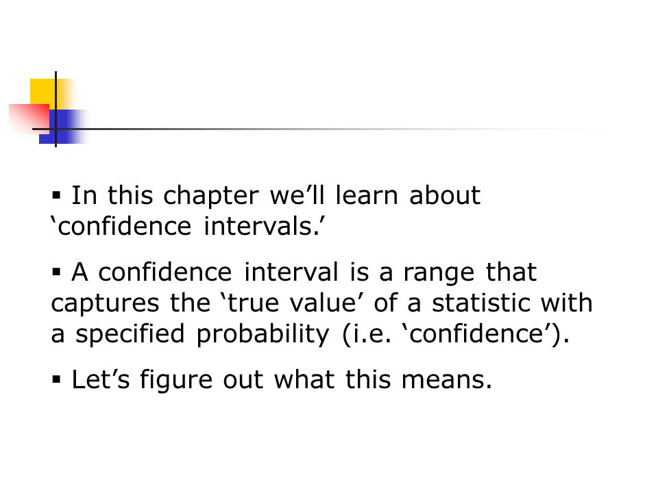  In this chapter we'll learn about 'confidence intervals.'  A confidence interval is a range that captures the 'true value' of a statistic with a specified probability (i.e.