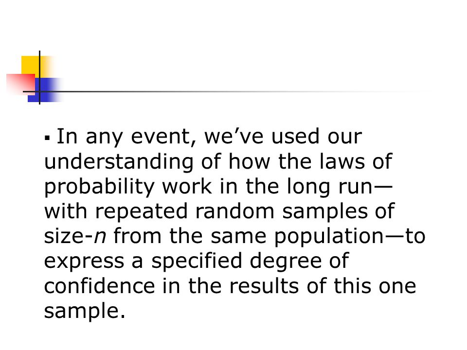  In any event, we've used our understanding of how the laws of probability work in the long run— with repeated random samples of size-n from the same population—to express a specified degree of confidence in the results of this one sample.