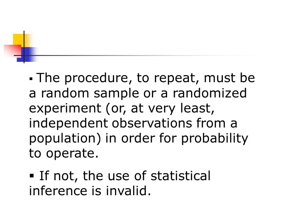  The procedure, to repeat, must be a random sample or a randomized experiment (or, at very least, independent observations from a population) in order for probability to operate.