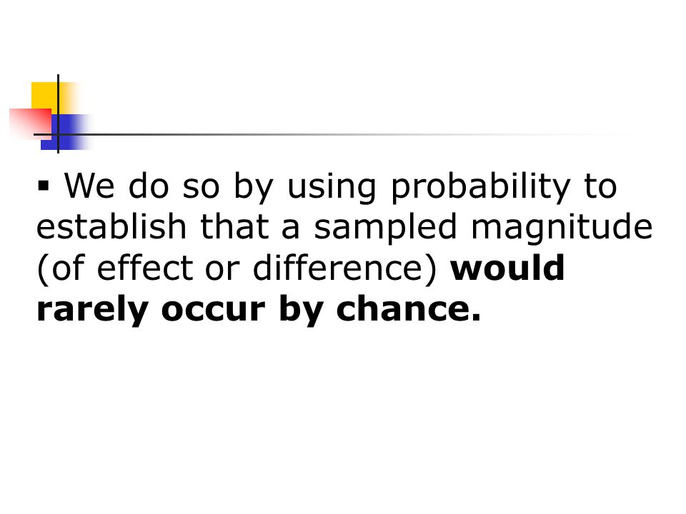  We do so by using probability to establish that a sampled magnitude (of effect or difference) would rarely occur by chance.