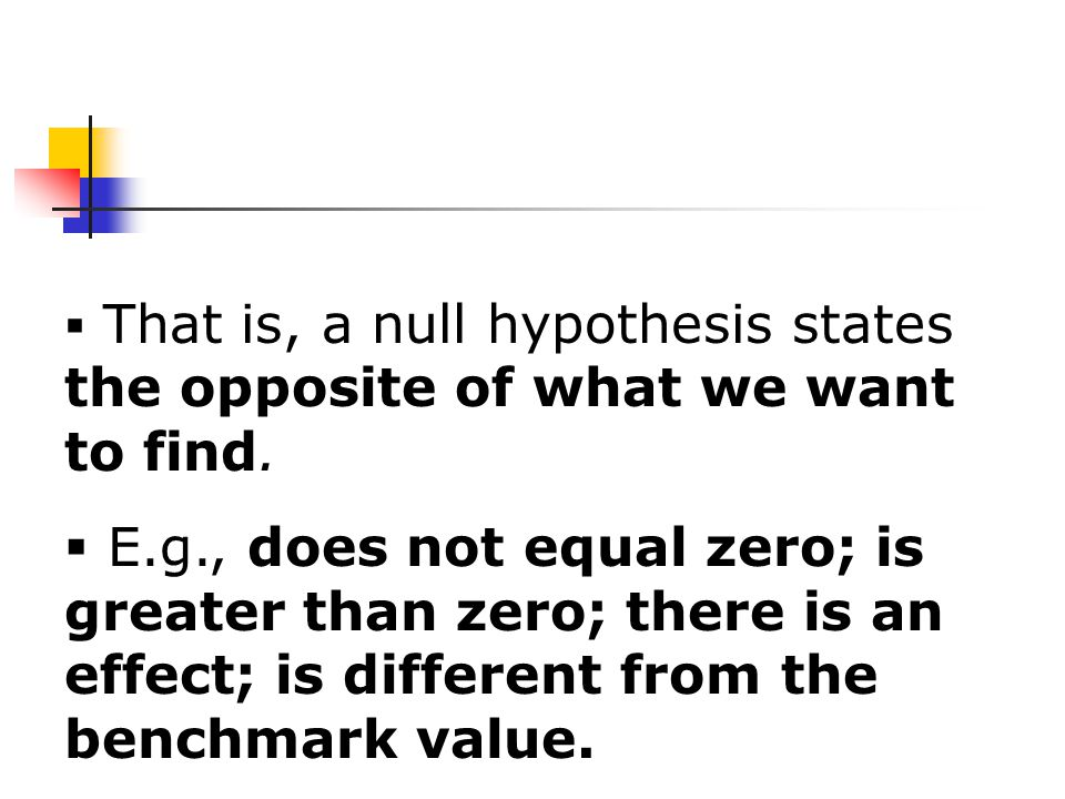  That is, a null hypothesis states the opposite of what we want to find.
