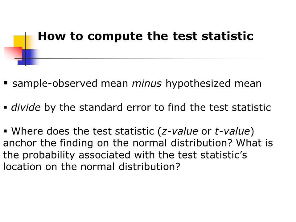 How to compute the test statistic  sample-observed mean minus hypothesized mean  divide by the standard error to find the test statistic  Where does the test statistic (z-value or t-value) anchor the finding on the normal distribution.