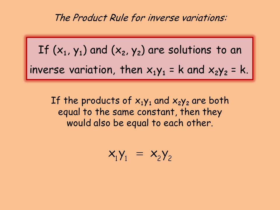 The Product Rule for inverse variations: If (x 1, y 1 ) and (x 2, y 2 ) are solutions to an inverse variation, then x 1 y 1 = k and x 2 y 2 = k. If th