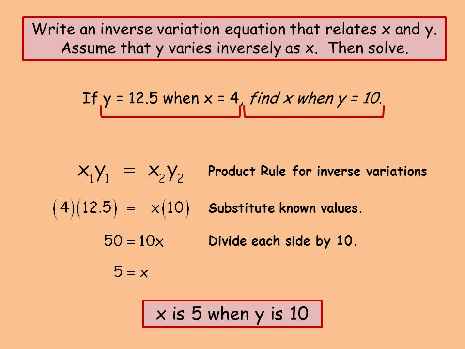 If y = 12.5 when x = 4, find x when y = 10. Write an inverse variation equation that relates x and y. Assume that y varies inversely as x. Then solve.