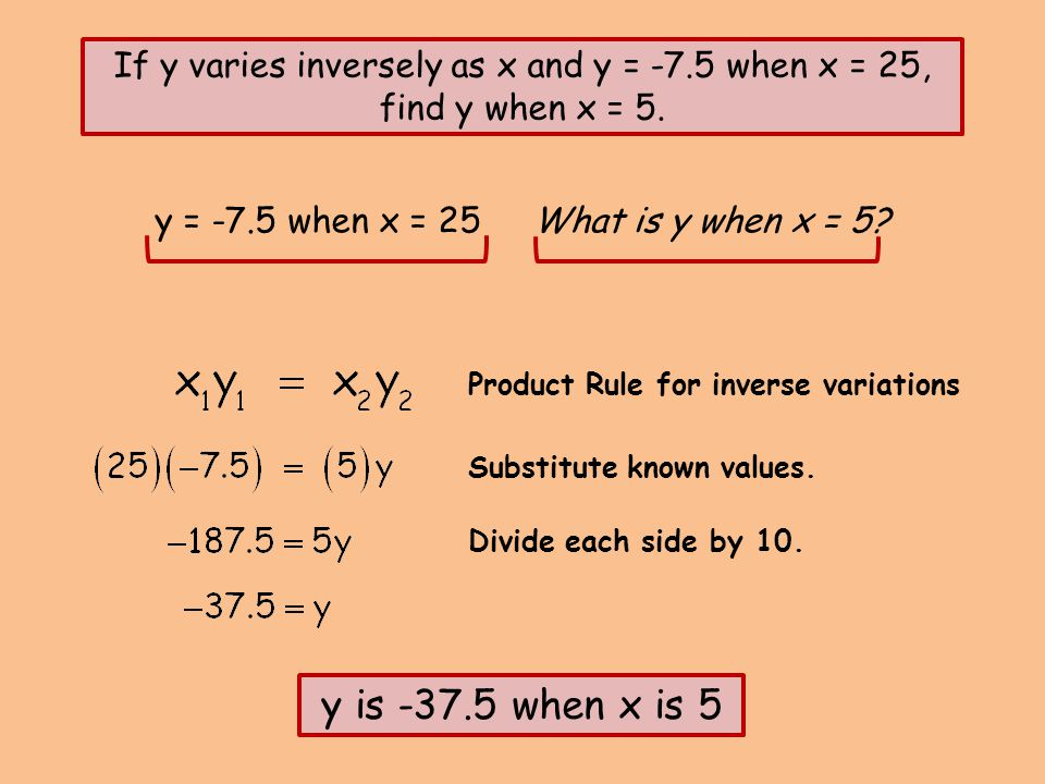 y = -7.5 when x = 25 What is y when x = 5? If y varies inversely as x and y = -7.5 when x = 25, find y when x = 5. Product Rule for inverse variations