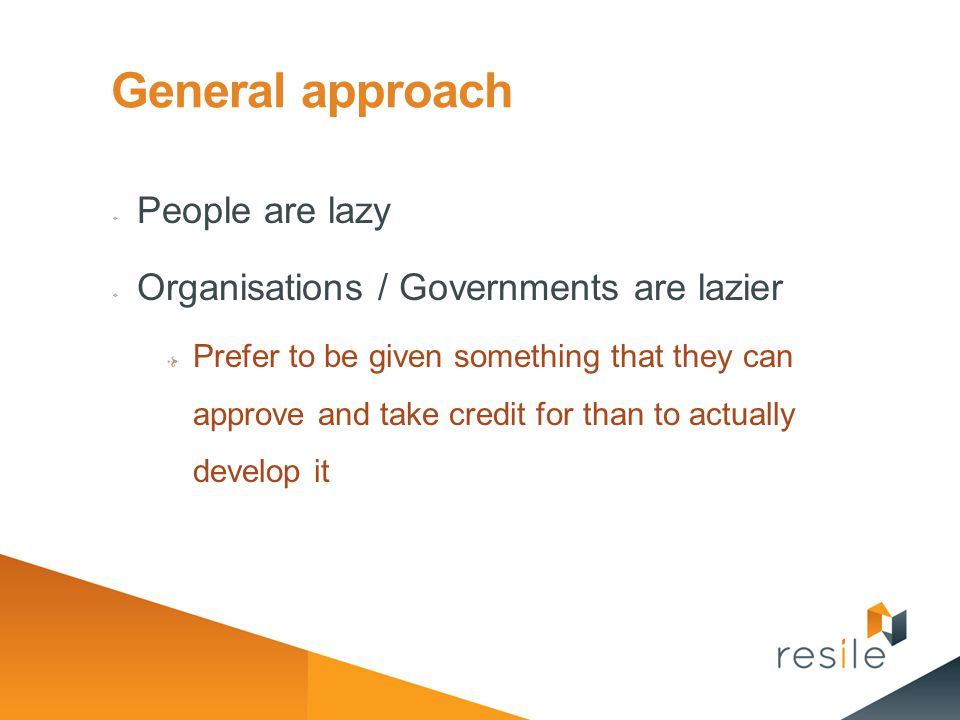 General approach People are lazy Organisations / Governments are lazier Prefer to be given something that they can approve and take credit for than to