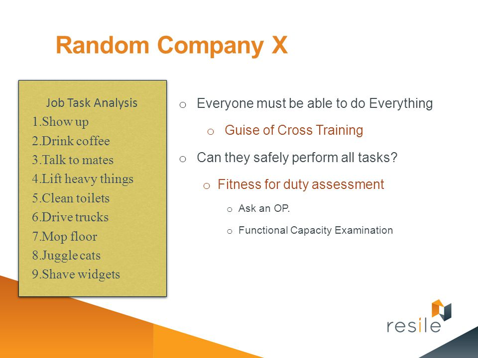 Random Company X o Everyone must be able to do Everything o Guise of Cross Training o Can they safely perform all tasks? o Fitness for duty assessment