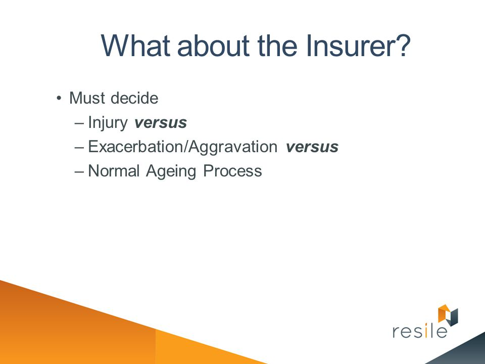 What about the Insurer? Must decide –Injury versus –Exacerbation/Aggravation versus –Normal Ageing Process
