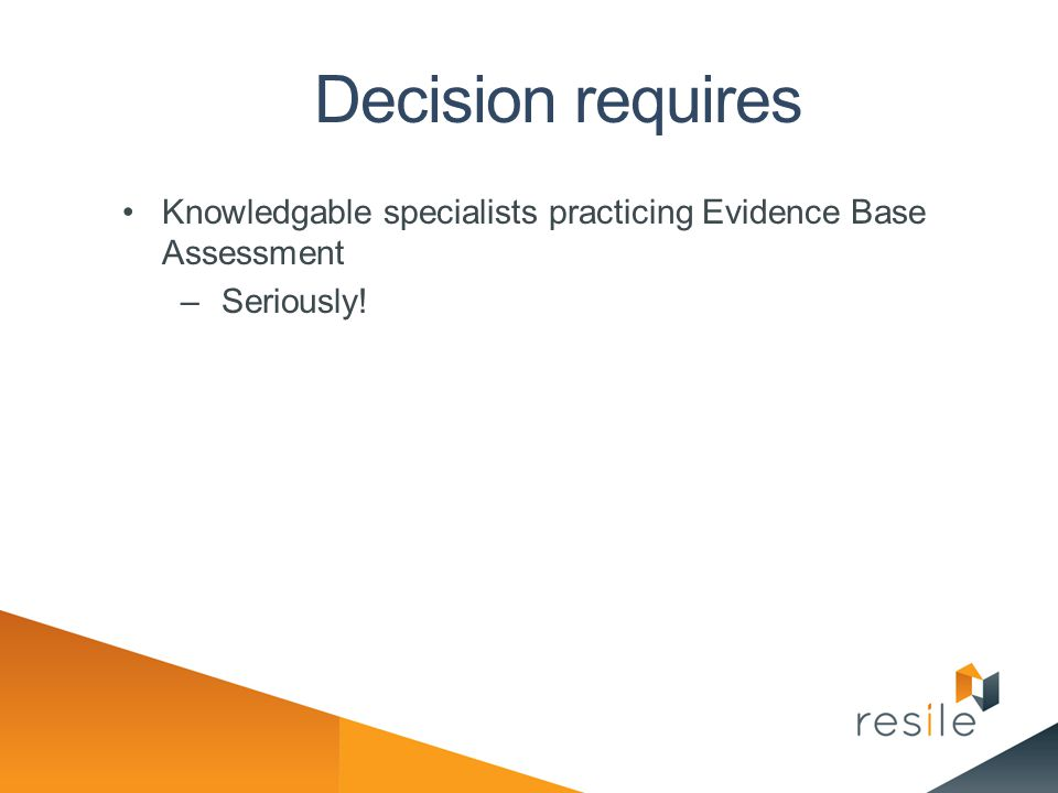 Decision requires Knowledgable specialists practicing Evidence Base Assessment –Seriously!