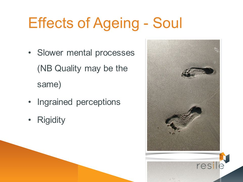 Effects of Ageing - Soul Slower mental processes (NB Quality may be the same) Ingrained perceptions Rigidity