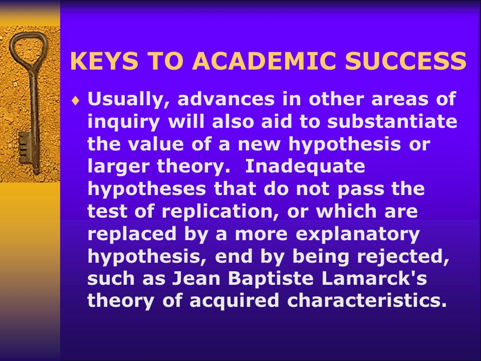 KEYS TO ACADEMIC SUCCESS  Usually, advances in other areas of inquiry will also aid to substantiate the value of a new hypothesis or larger theory. I