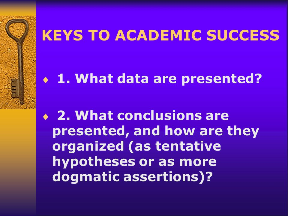 KEYS TO ACADEMIC SUCCESS  1. What data are presented?  2. What conclusions are presented, and how are they organized (as tentative hypotheses or as