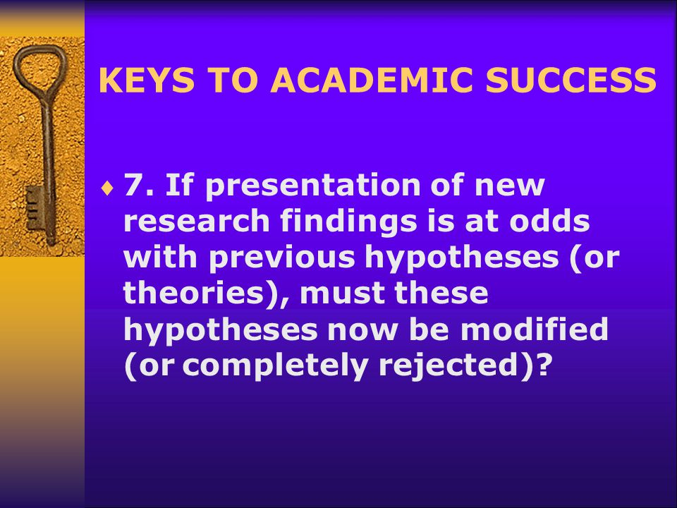 KEYS TO ACADEMIC SUCCESS  7. If presentation of new research findings is at odds with previous hypotheses (or theories), must these hypotheses now be
