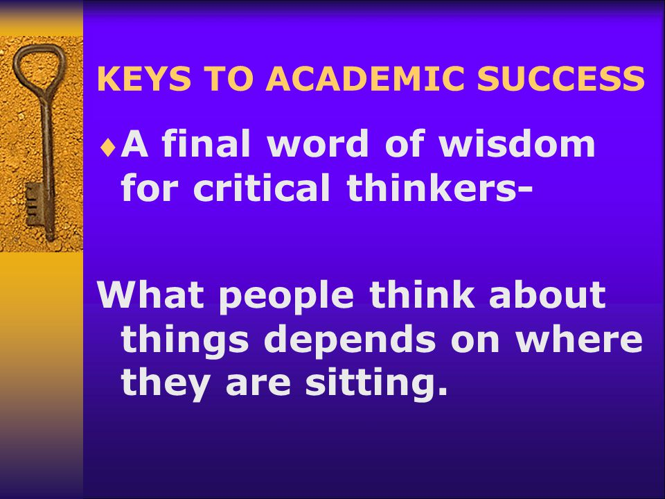 KEYS TO ACADEMIC SUCCESS  A final word of wisdom for critical thinkers- What people think about things depends on where they are sitting.