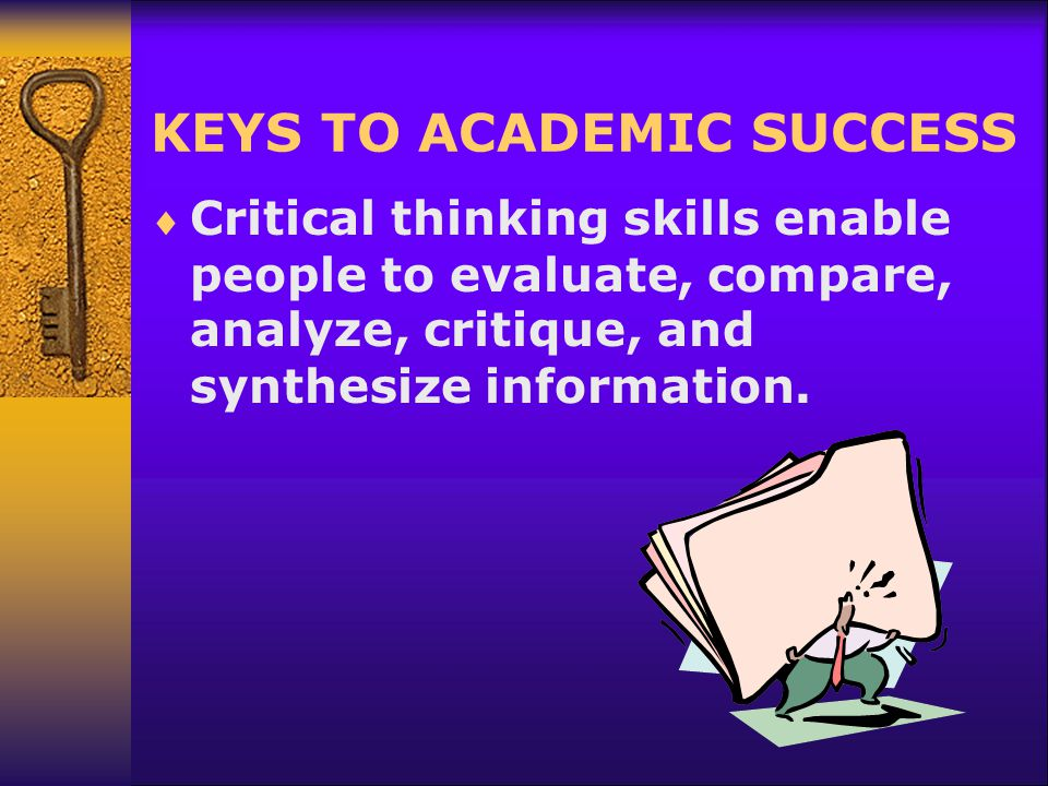 KEYS TO ACADEMIC SUCCESS  Critical thinking skills enable people to evaluate, compare, analyze, critique, and synthesize information.