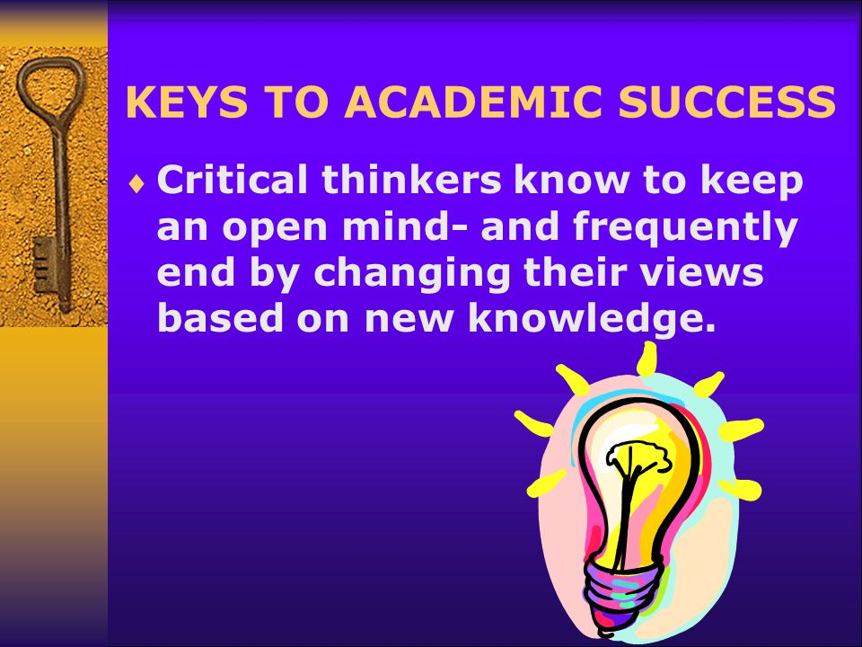 KEYS TO ACADEMIC SUCCESS  Critical thinkers know to keep an open mind- and frequently end by changing their views based on new knowledge.