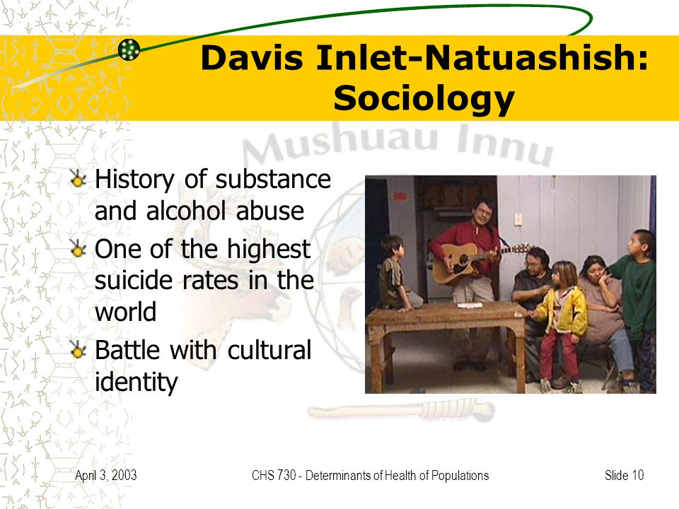 Slide 10 April 3, 2003CHS 730 - Determinants of Health of Populations Davis Inlet-Natuashish: Sociology History of substance and alcohol abuse One of