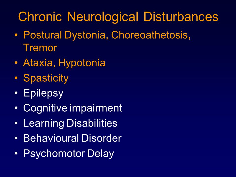Chronic Neurological Disturbances Postural Dystonia, Choreoathetosis, Tremor Ataxia, Hypotonia Spasticity Epilepsy Cognitive impairment Learning Disab