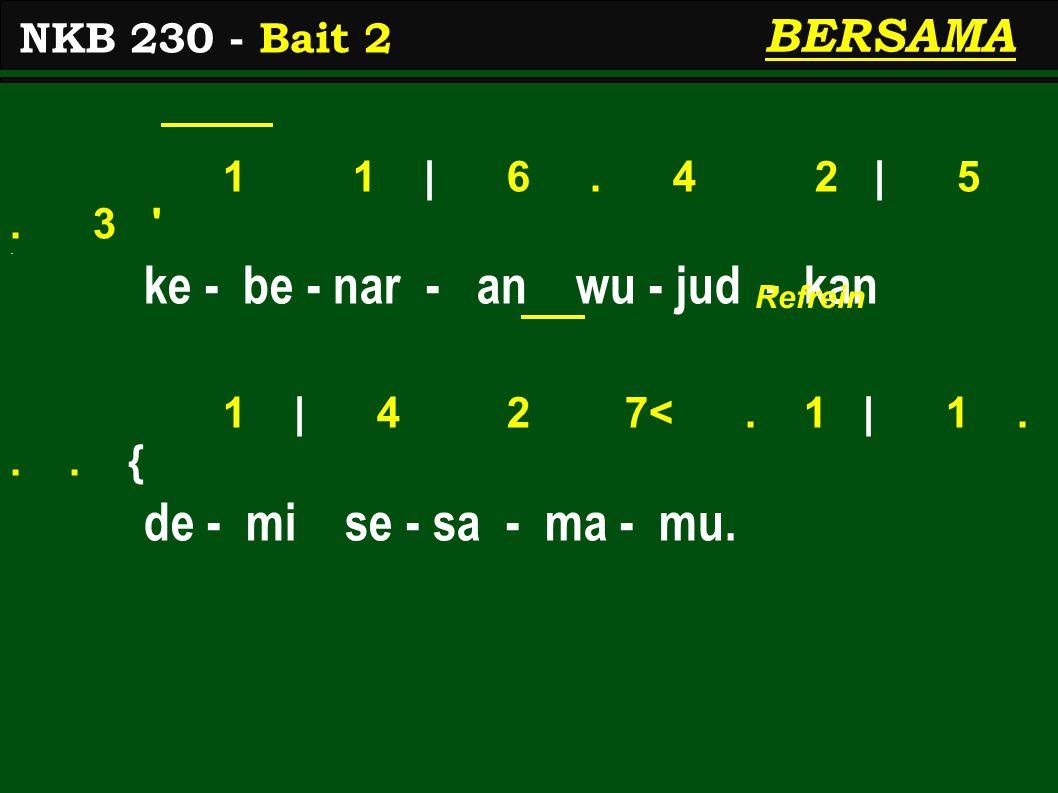 1 1 | 6. 4 2 | 5. 3 '. ke - be - nar - an wu - jud - kan 1 | 4 2 7<. 1 | 1... { de - mi se - sa - ma - mu. NKB 230 - Bait 2 BERSAMA Refrein