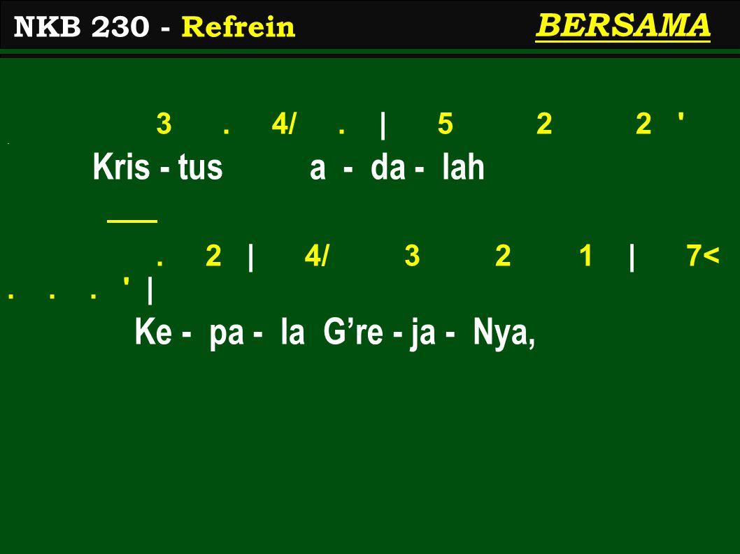 3. 4/. | 5 2 2 '. Kris - tus a - da - lah. 2 | 4/ 3 2 1 | 7<... ' | Ke - pa - la G're - ja - Nya, NKB 230 - Refrein BERSAMA