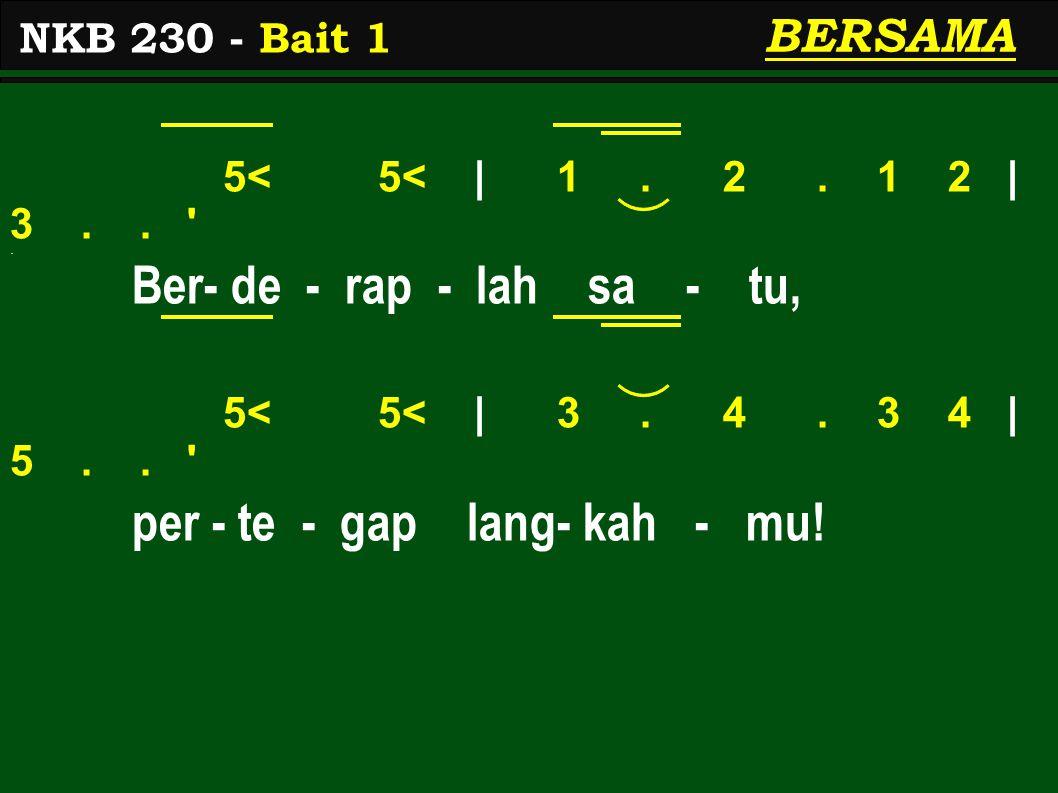5< 5< | 1. 2. 1 2 | 3.. '. Ber- de - rap - lah sa - tu, 5< 5< | 3. 4. 3 4 | 5.. ' per - te - gap lang- kah - mu! NKB 230 - Bait 1 BERSAMA