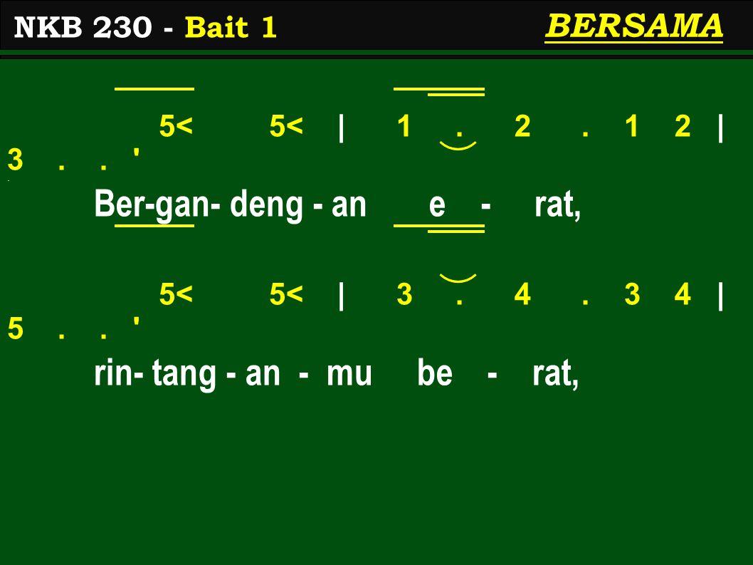 5< 5< | 1. 2. 1 2 | 3.. '. Ber-gan- deng - an e - rat, 5< 5< | 3. 4. 3 4 | 5.. ' rin- tang - an - mu be - rat, NKB 230 - Bait 1 BERSAMA