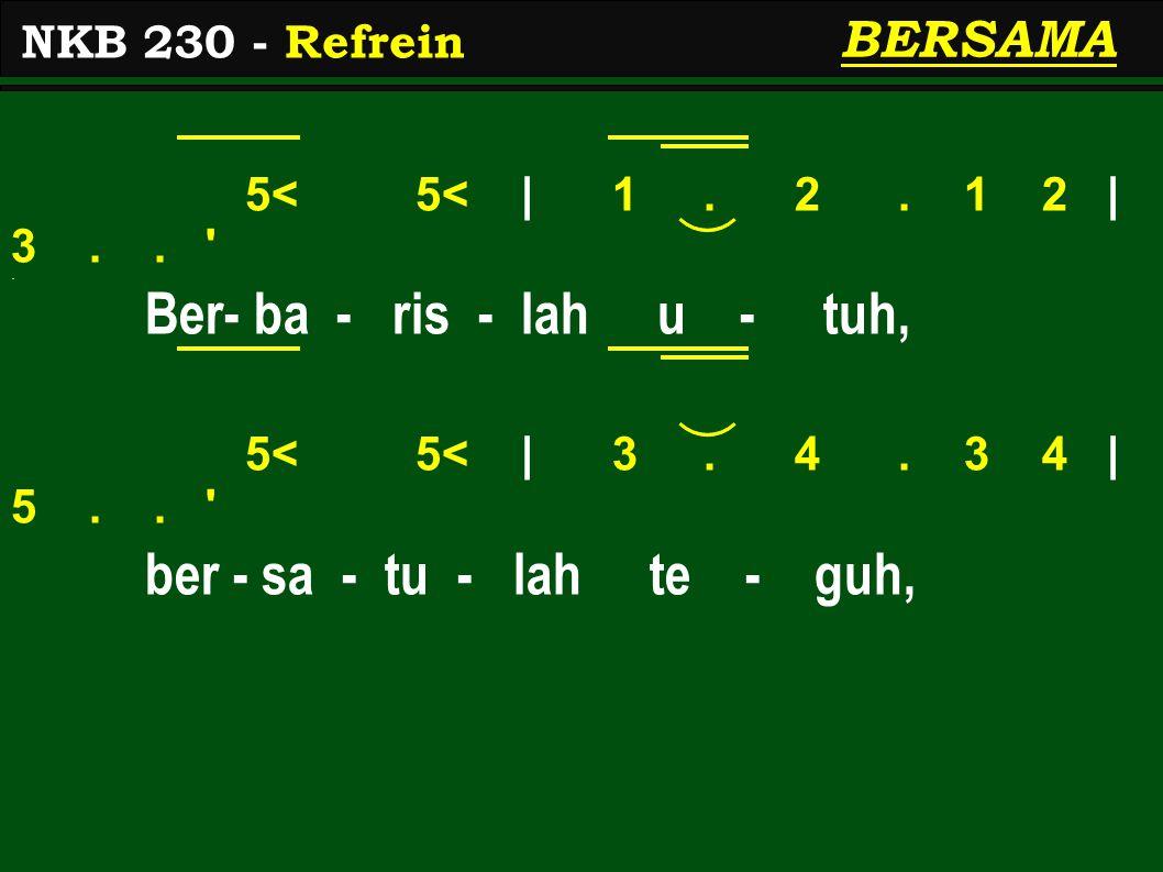 5< 5< | 1. 2. 1 2 | 3.. '. Ber- ba - ris - lah u - tuh, 5< 5< | 3. 4. 3 4 | 5.. ' ber - sa - tu - lah te - guh, NKB 230 - Refrein BERSAMA