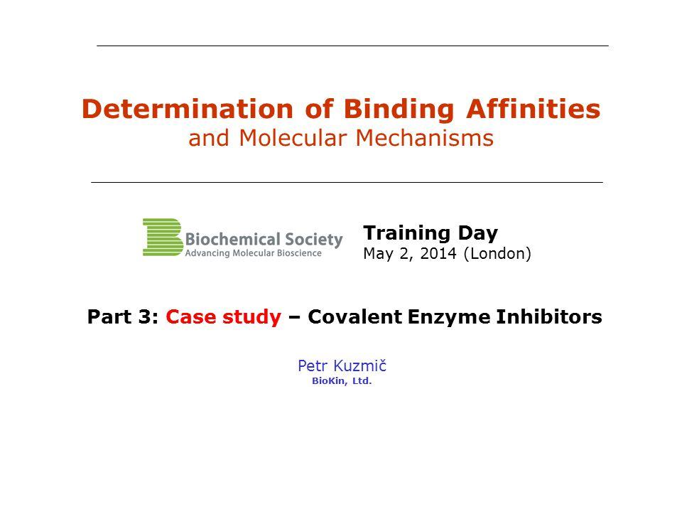 Determination of Binding Affinities and Molecular Mechanisms Petr Kuzmič BioKin, Ltd. Part 3: Case study – Covalent Enzyme Inhibitors Training Day May