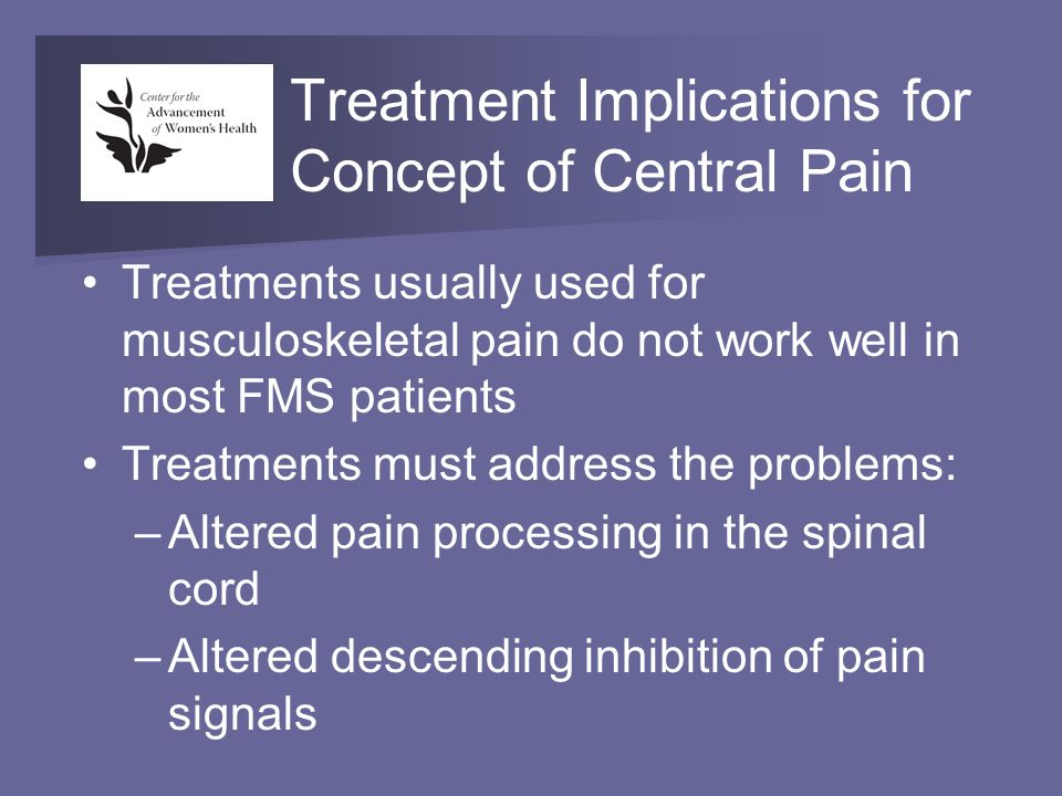 Treatment Implications for Concept of Central Pain Treatments usually used for musculoskeletal pain do not work well in most FMS patients Treatments must address the problems: –Altered pain processing in the spinal cord –Altered descending inhibition of pain signals