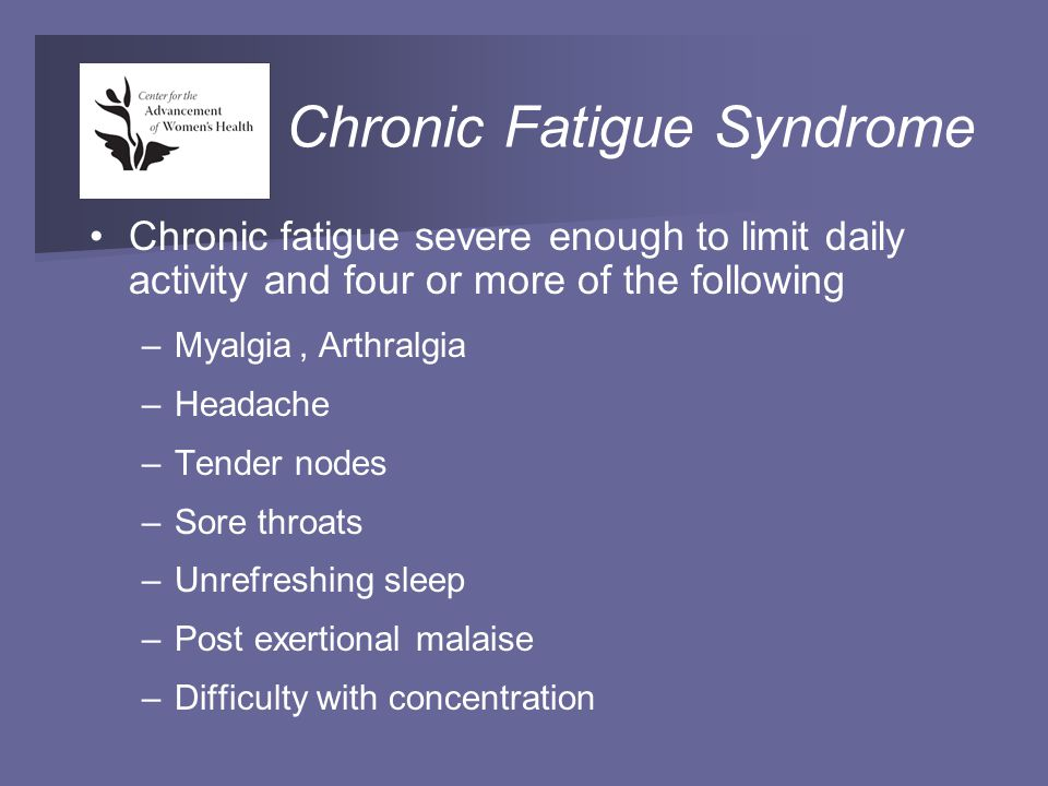 Chronic Fatigue Syndrome Chronic fatigue severe enough to limit daily activity and four or more of the following –Myalgia, Arthralgia –Headache –Tender nodes –Sore throats –Unrefreshing sleep –Post exertional malaise –Difficulty with concentration