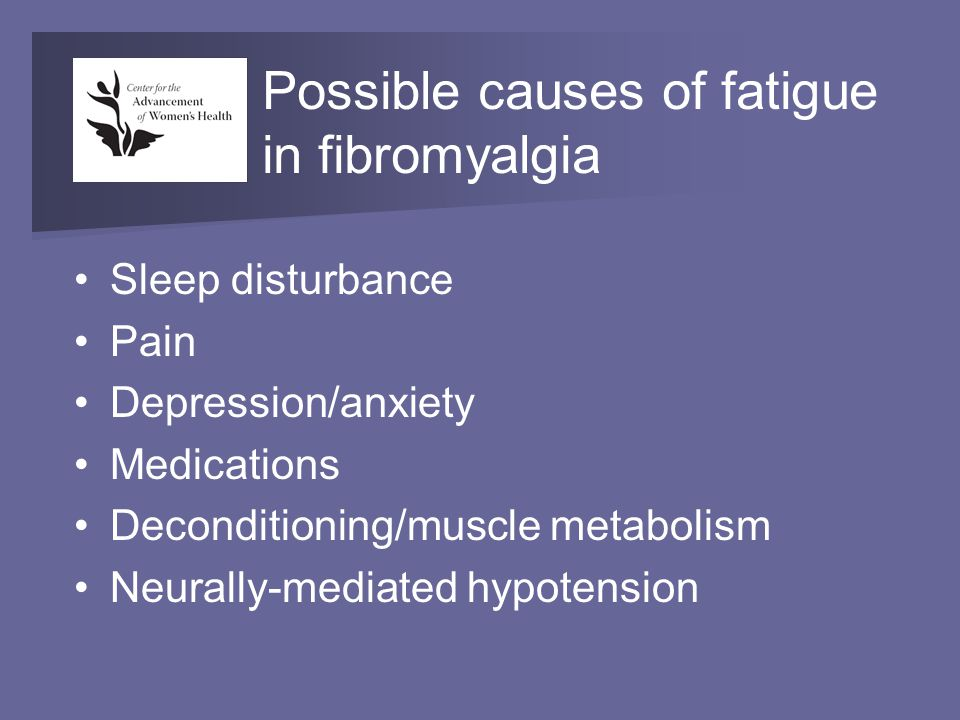 Possible causes of fatigue in fibromyalgia Sleep disturbance Pain Depression/anxiety Medications Deconditioning/muscle metabolism Neurally-mediated hypotension