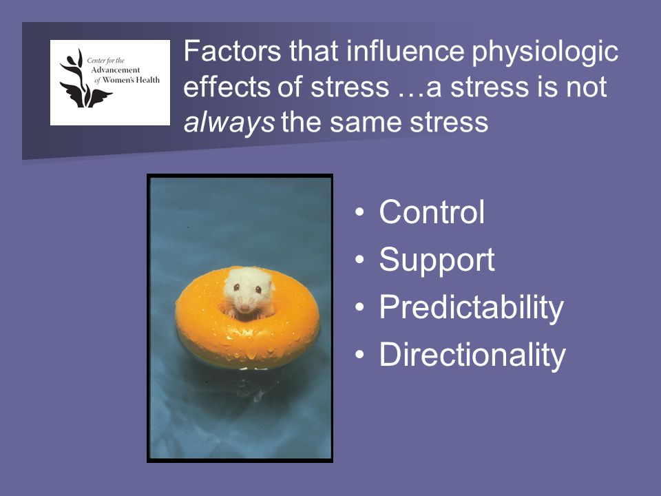 Factors that influence physiologic effects of stress …a stress is not always the same stress Control Support Predictability Directionality