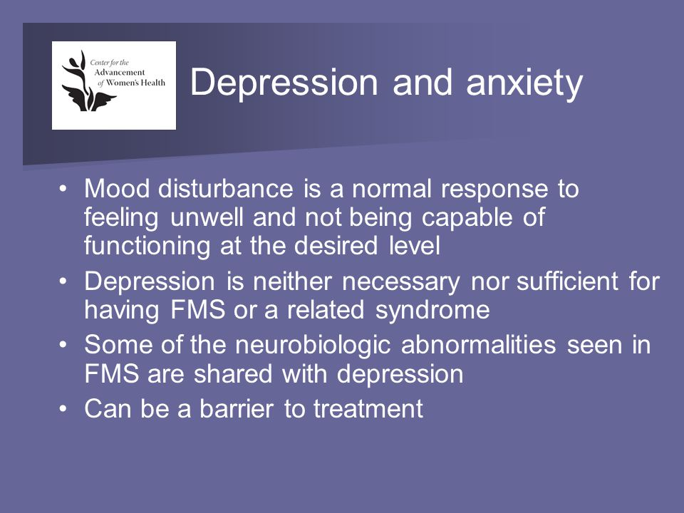 Depression and anxiety Mood disturbance is a normal response to feeling unwell and not being capable of functioning at the desired level Depression is neither necessary nor sufficient for having FMS or a related syndrome Some of the neurobiologic abnormalities seen in FMS are shared with depression Can be a barrier to treatment