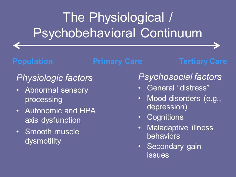 The Physiological / Psychobehavioral Continuum Physiologic factors Abnormal sensory processing Autonomic and HPA axis dysfunction Smooth muscle dysmotility Psychosocial factors General distress Mood disorders (e.g., depression) Cognitions Maladaptive illness behaviors Secondary gain issues Population Primary Care Tertiary Care