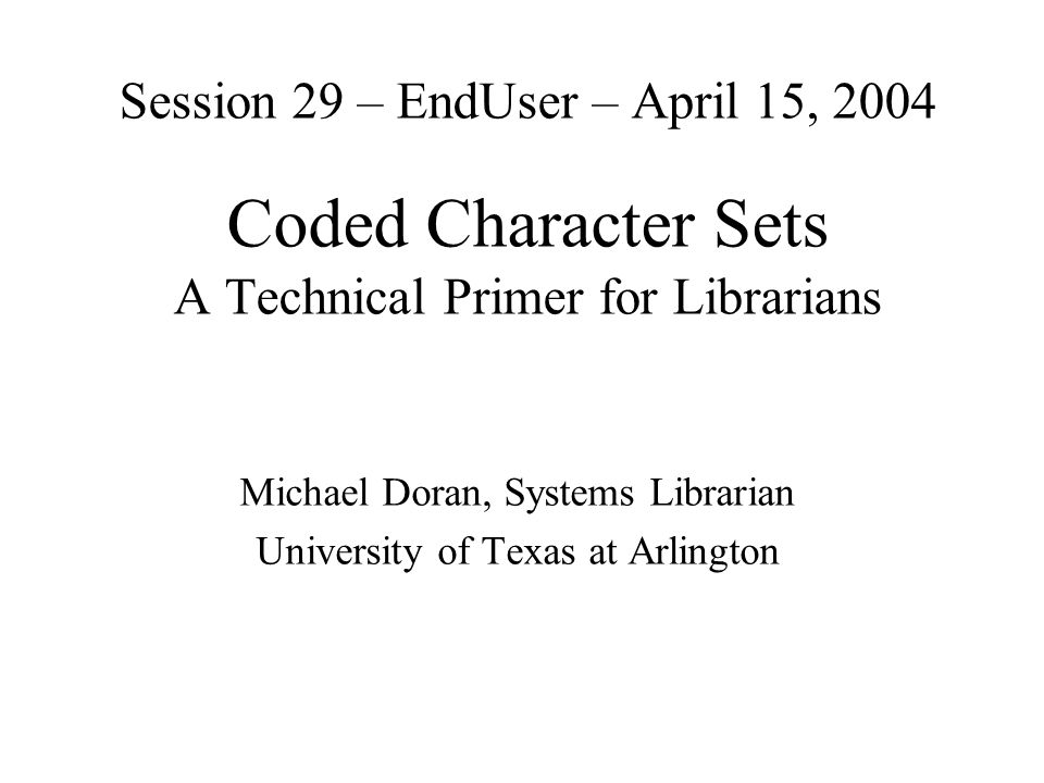 Session 29 – EndUser – April 15, 2004 Coded Character Sets A Technical Primer for Librarians Michael Doran, Systems Librarian University of Texas at Arlington