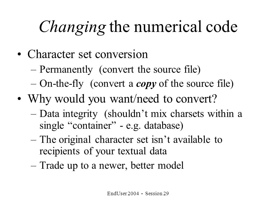 EndUser 2004 - Session 29 Changing the numerical code Character set conversion –Permanently (convert the source file) –On-the-fly (convert a copy of the source file) Why would you want/need to convert.
