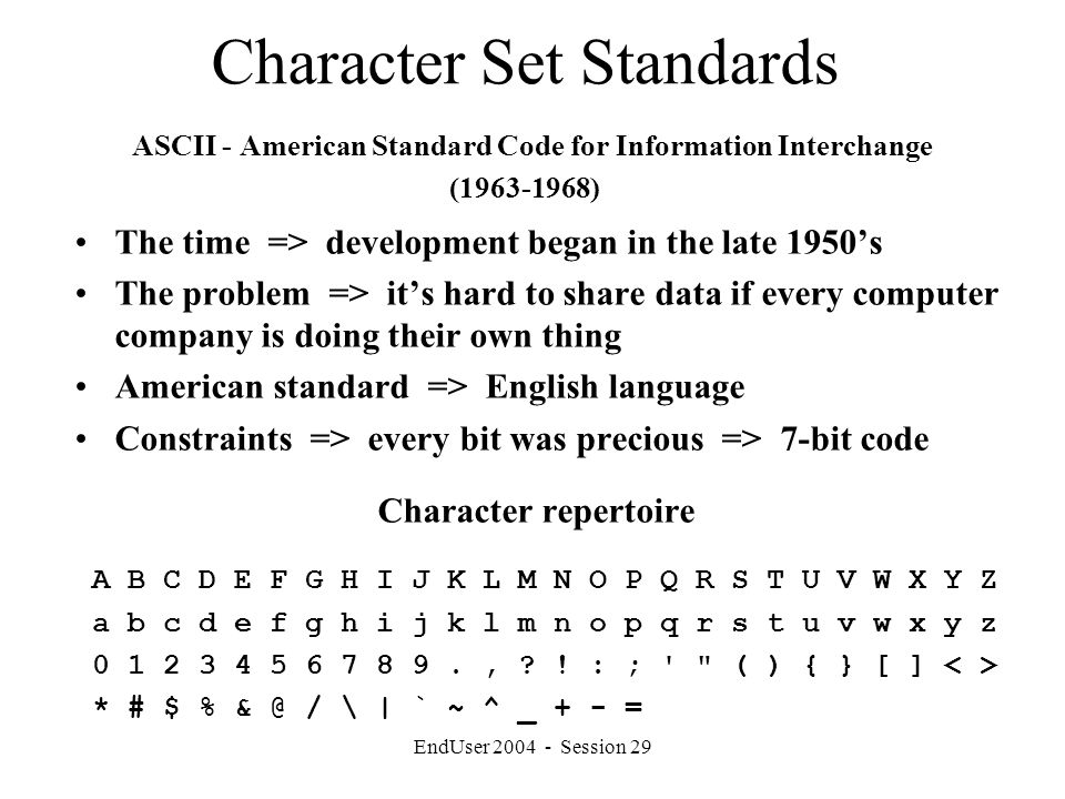 EndUser 2004 - Session 29 Character Set Standards ASCII - American Standard Code for Information Interchange (1963-1968) The time => development began in the late 1950's The problem => it's hard to share data if every computer company is doing their own thing American standard => English language Constraints => every bit was precious => 7-bit code Character repertoire A B C D E F G H I J K L M N O P Q R S T U V W X Y Z a b c d e f g h i j k l m n o p q r s t u v w x y z 0 1 2 3 4 5 6 7 8 9., .