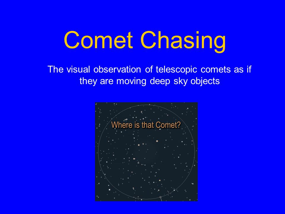 Comet Chasing Resources Comet Chasing cometchasing.skyhound.com Comet Observing Information www.aerith.net Cometography by Gary Kronk (historical comets) www.cometography.com Comet Chasing Group groups.yahoo.com/group/CometChasing