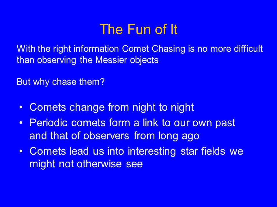 The Fun of It With the right information Comet Chasing is no more difficult than observing the Messier objects But why chase them.