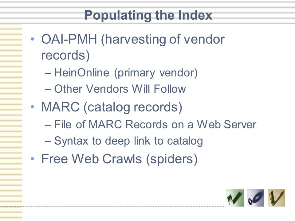 Populating the Index OAI-PMH (harvesting of vendor records) –HeinOnline (primary vendor) –Other Vendors Will Follow MARC (catalog records) –File of MARC Records on a Web Server –Syntax to deep link to catalog Free Web Crawls (spiders)