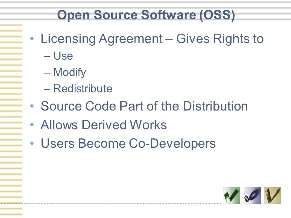 Open Source Software (OSS) Licensing Agreement – Gives Rights to –Use –Modify –Redistribute Source Code Part of the Distribution Allows Derived Works Users Become Co-Developers
