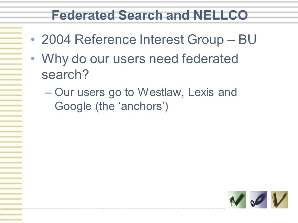 Federated Search and NELLCO 2004 Reference Interest Group – BU Why do our users need federated search.