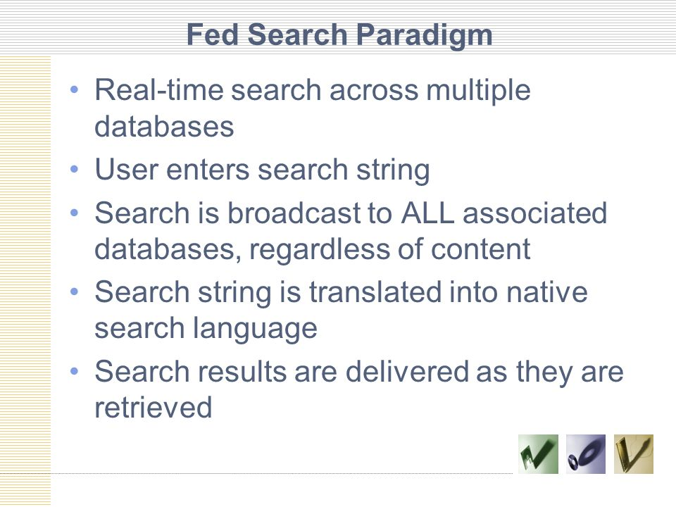 Fed Search Paradigm Real-time search across multiple databases User enters search string Search is broadcast to ALL associated databases, regardless of content Search string is translated into native search language Search results are delivered as they are retrieved