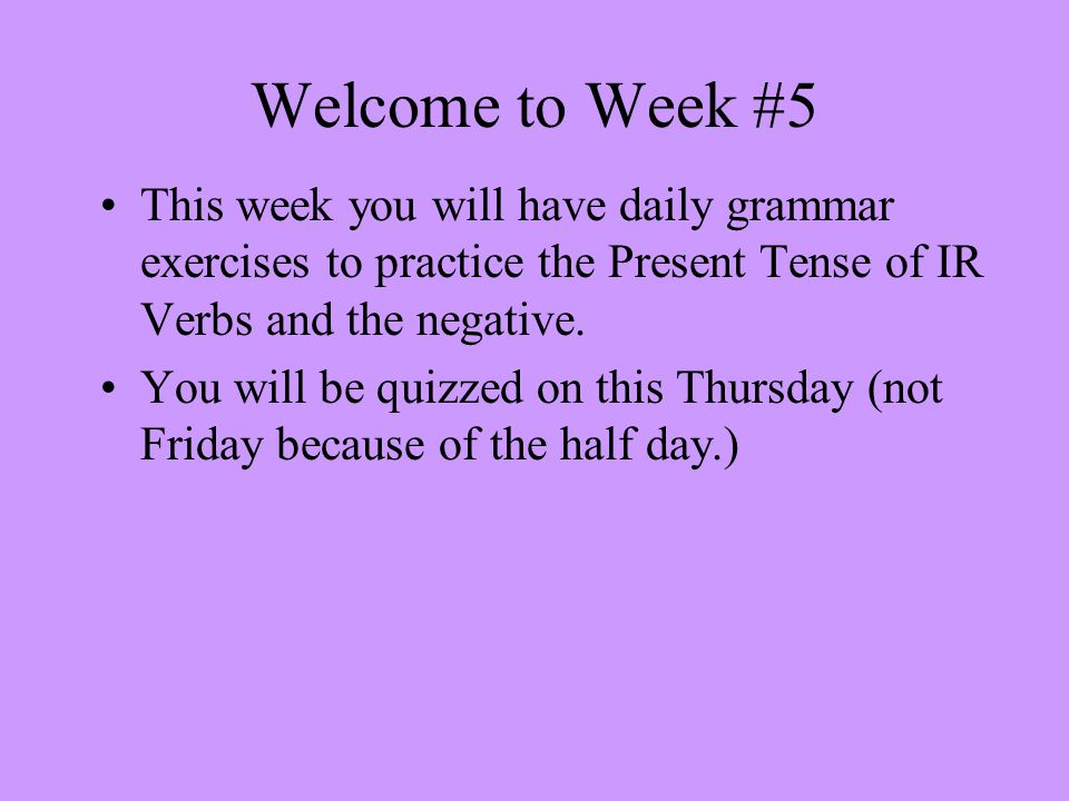 Welcome to Week #5 This week you will have daily grammar exercises to practice the Present Tense of IR Verbs and the negative.